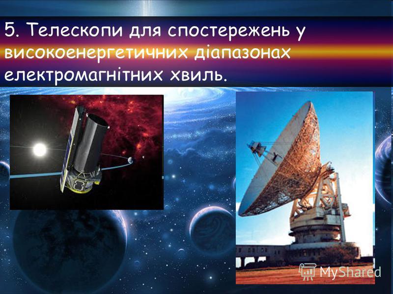 5. Телескопи для спостережень у високоенергетичних діапазонах електромагнітних хвиль.