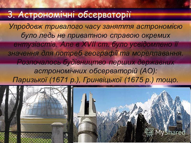 3. Астрономічні обсерваторії Упродовж тривалого часу заняття астрономією було ледь не приватною справою окремих ентузіастів. Але в XVII ст. було усвідомлено її значення для потреб географії та мореплавання. Розпочалось будівництво перших державних ас