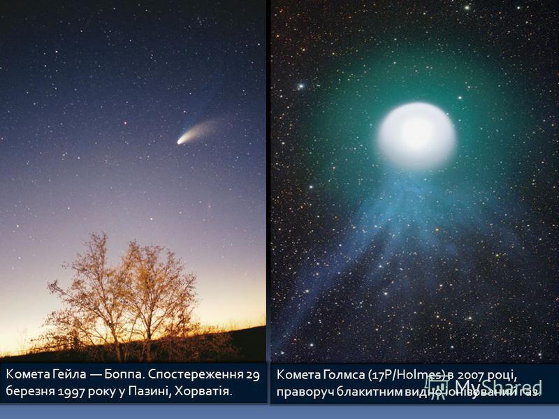 Комета Гейла Боппа. Спостереження 29 березня 1997 року у Пазині, Хорватія. Комета Голмса (17P/Holmes) в 2007 році, праворуч блакитним видно іонізований газ.
