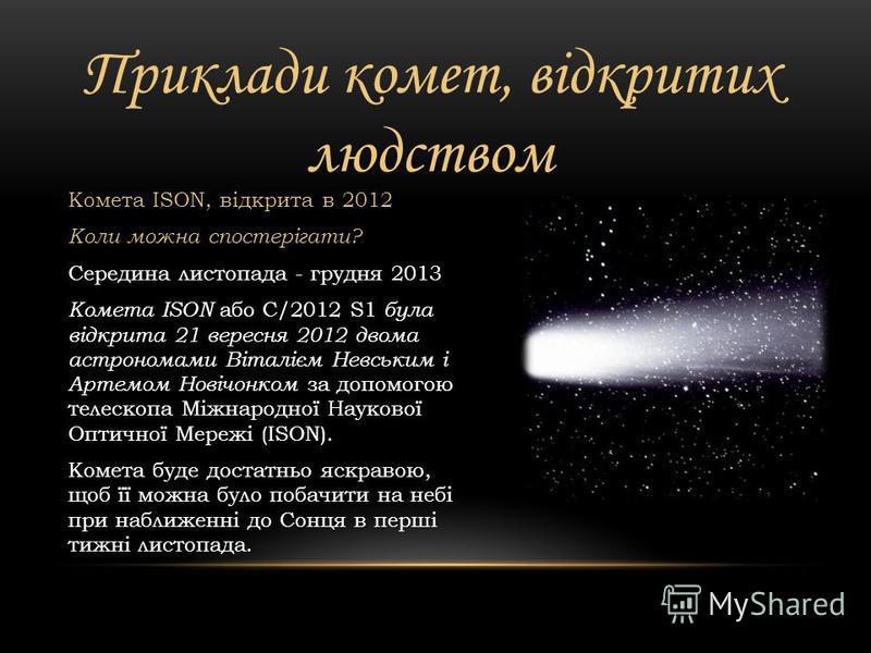 Приклади комет, відкритих людством Комета PANSTARRS Коли можна спостерігати? 10-24 березня 2013 Комета PANSTARRS або C/2011 L4 була відкрита в червні 2011 року за допомогою телескопа Pan- STARRS 1, розташованого на вершині Халеакала на Гаваях. У бере