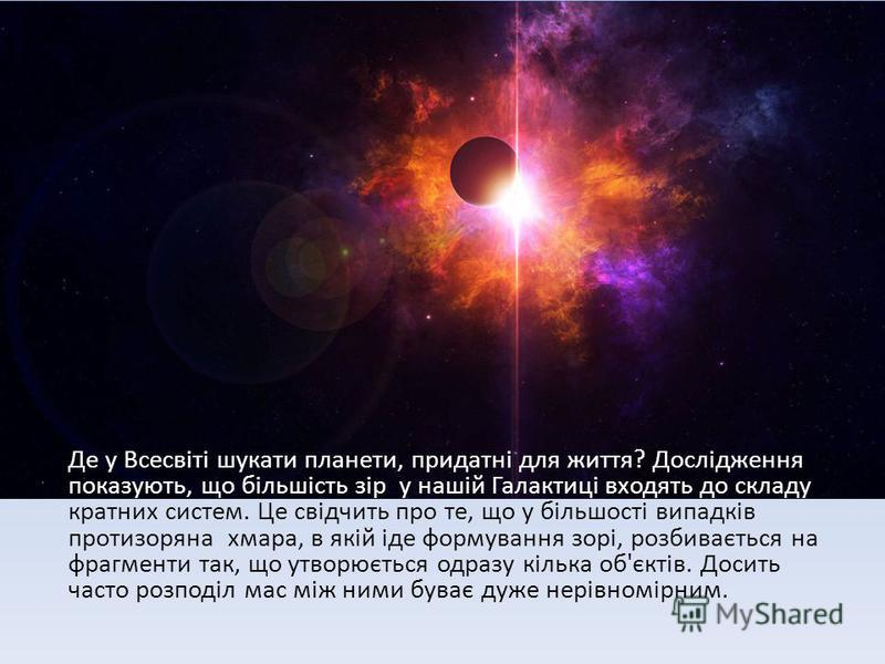 Де у Всесвіті шукати планети, придатні для життя? Дослідження показують, що більшість зір у нашій Галактиці входять до складу кратних систем. Це свідчить про те, що у більшості випадків протизоряна хмара, в якій іде формування зорі, розбивається на ф
