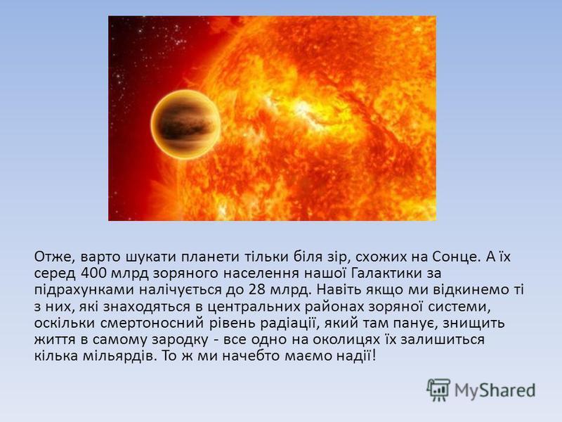 Отже, варто шукати планети тільки біля зір, схожих на Сонце. А їх серед 400 млрд зоряного населення нашої Галактики за підрахунками налічується до 28 млрд. Навіть якщо ми відкинемо ті з них, які знаходяться в центральних районах зоряної системи, оскі