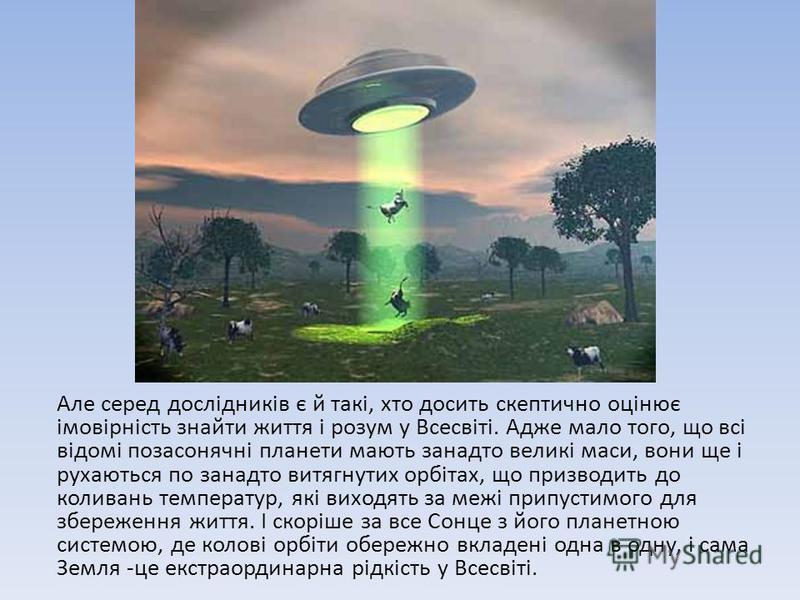 Але серед дослідників є й такі, хто досить скептично оцінює імовірність знайти життя і розум у Всесвіті. Адже мало того, що всі відомі позасонячні планети мають занадто великі маси, вони ще і рухаються по занадто витягнутих орбітах, що призводить до