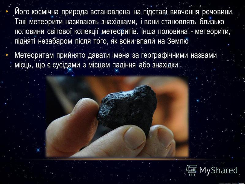 Його космічна природа встановлена на підставі вивчення речовини. Такі метеорити називають знахідками, і вони становлять близько половини світової колекції метеоритів. Інша половина - метеорити, підняті незабаром після того, як вони впали на Землю Йог