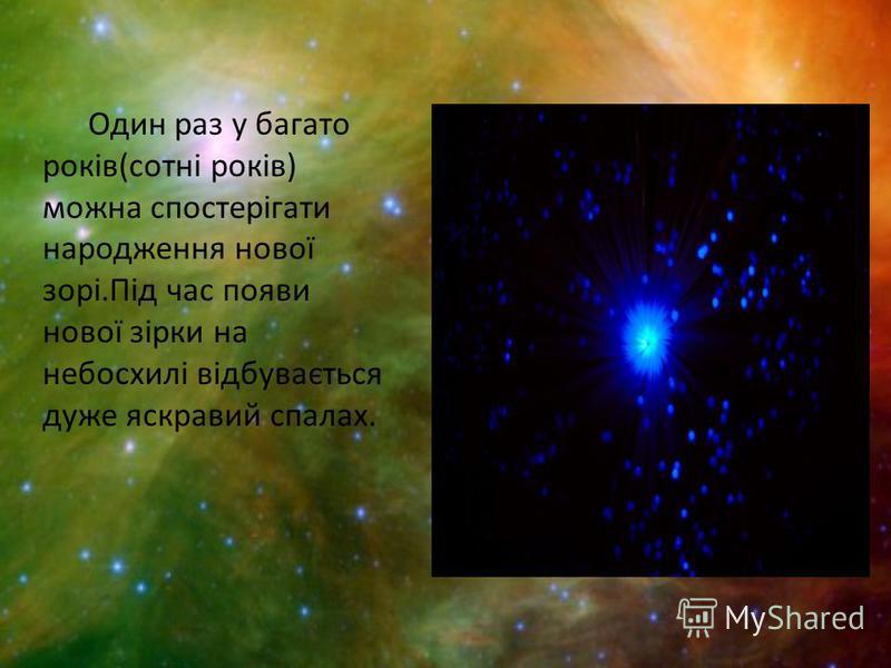 Один раз у багато років(сотні років) можна спостерігати народження нової зорі.Під час появи нової зірки на небосхилі відбувається дуже яскравий спалах.