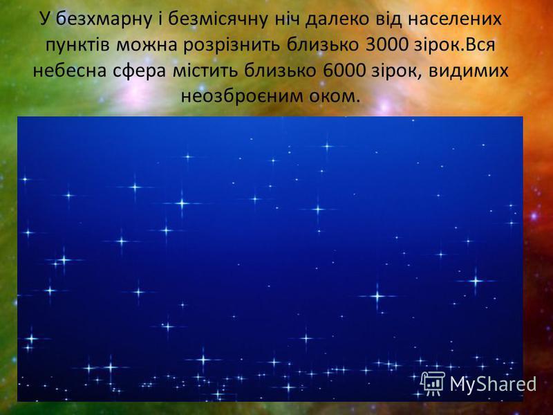 У безхмарну і безмісячну ніч далеко від населених пунктів можна розрізнить близько 3000 зірок.Вся небесна сфера містить близько 6000 зірок, видимих неозброєним оком.