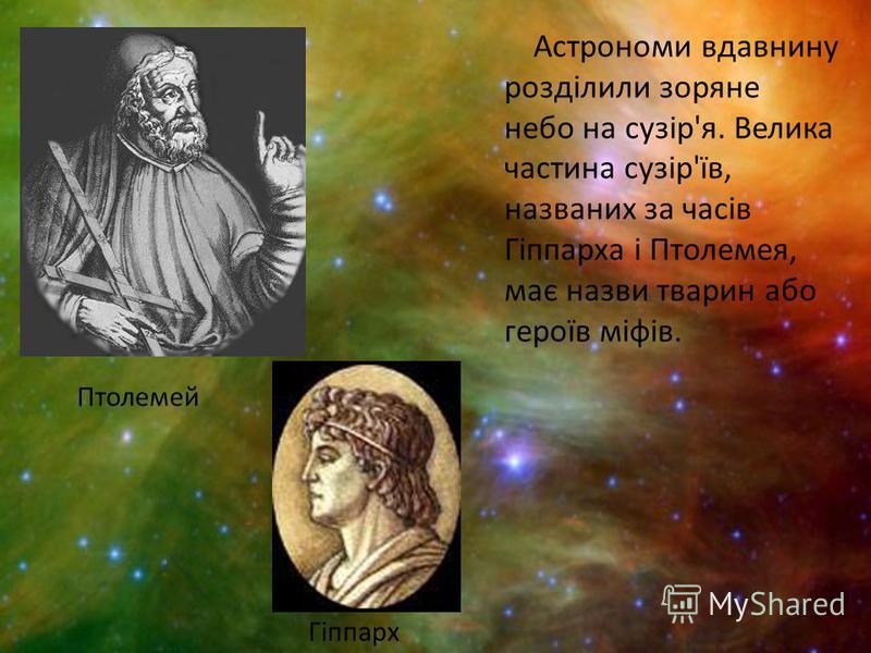 Астрономи вдавнину розділили зоряне небо на сузір'я. Велика частина сузір'їв, названих за часів Гіппарха і Птолемея, має назви тварин або героїв міфів. Птолемей Гіппарх