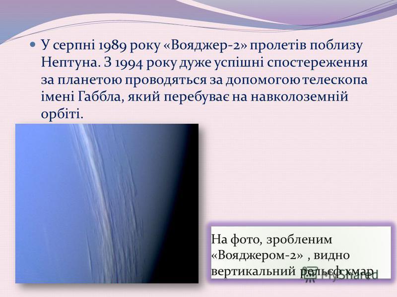 На фото, зробленим «Вояджером-2», видно вертикальний рельєф хмар У серпні 1989 року «Вояджер-2» пролетів поблизу Нептуна. З 1994 року дуже успішні спостереження за планетою проводяться за допомогою телескопа імені Габбла, який перебуває на навколозе