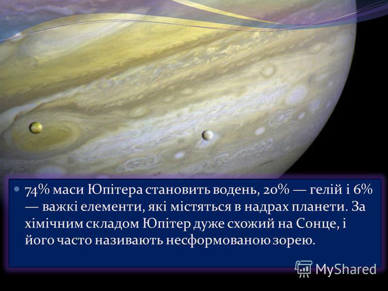 74% маси Юпітера становить водень, 20% гелій і 6% важкі елементи, які містяться в надрах планети. За хімічним складом Юпітер дуже схожий на Сонце, і його часто називають несформованою зорею.