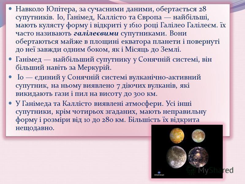 Навколо Юпітера, за сучасними даними, обертається 28 супутників. Іо, Ганімед, Каллісто та Європа найбільші, мають кулясту форму і відкриті у 1610 році Галілео Галілеєм. їх часто називають галілеєвими супутниками. Вони обертаються майже в площині еква
