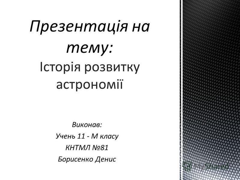 Виконав: Учень 11 - М класу КНТМЛ 81 Борисенко Денис