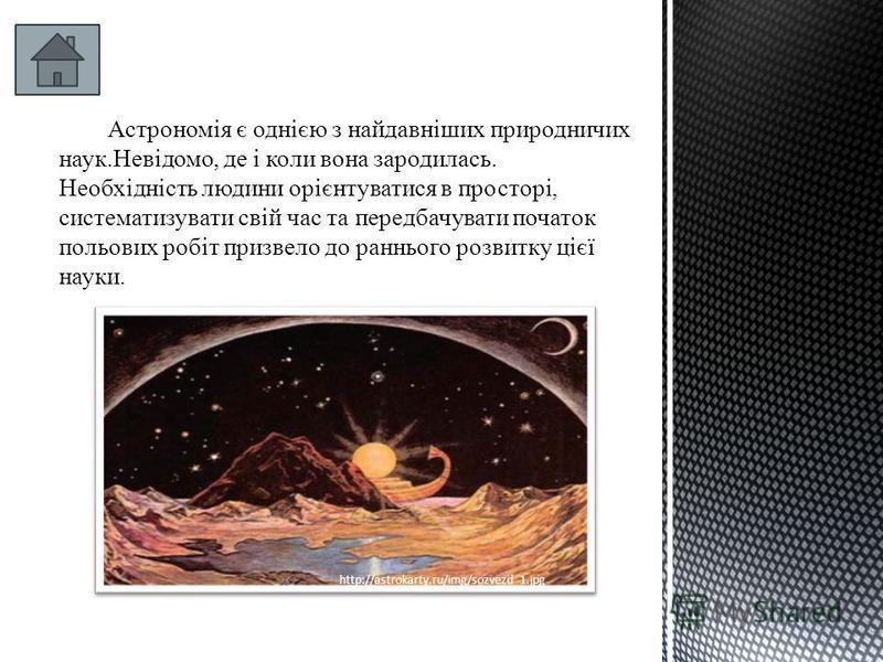 Астрономія є однією з найдавніших природничих наук.Невідомо, де і коли вона зародилась. Необхідність людини орієнтуватися в просторі, систематизувати свій час та передбачувати початок польових робіт призвело до раннього розвитку цієї науки. http://as