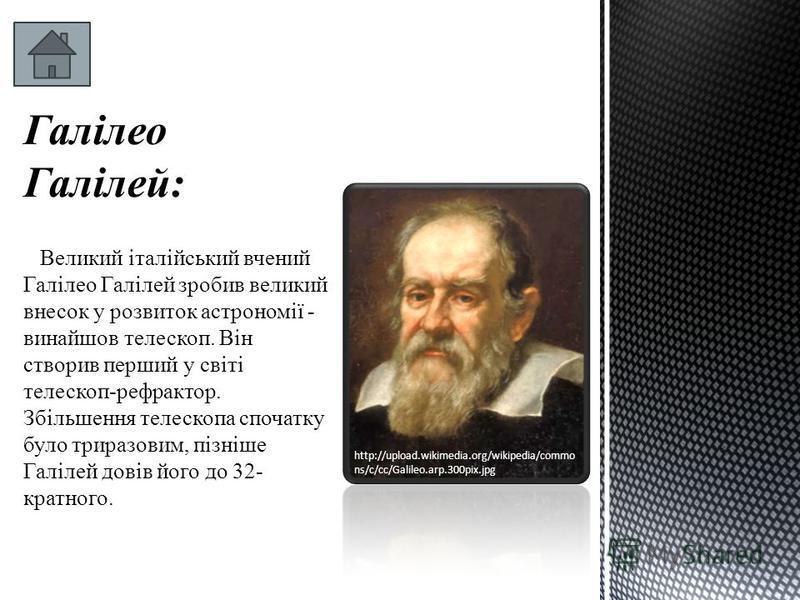 Галілео Галілей: Великий італійський вчений Галілео Галілей зробив великий внесок у розвиток астрономії - винайшов телескоп. Він створив перший у світі телескоп-рефрактор. Збільшення телескопа спочатку було триразовим, пізніше Галілей довів його до 3