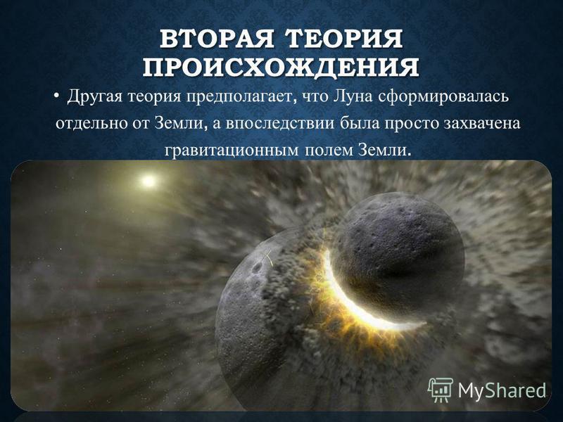 ВТОРАЯ ТЕОРИЯ ПРОИСХОЖДЕНИЯ Другая теория предполагает, что Луна сформировалась отдельно от Земли, а впоследствии была просто захвачена гравитационным полем Земли.