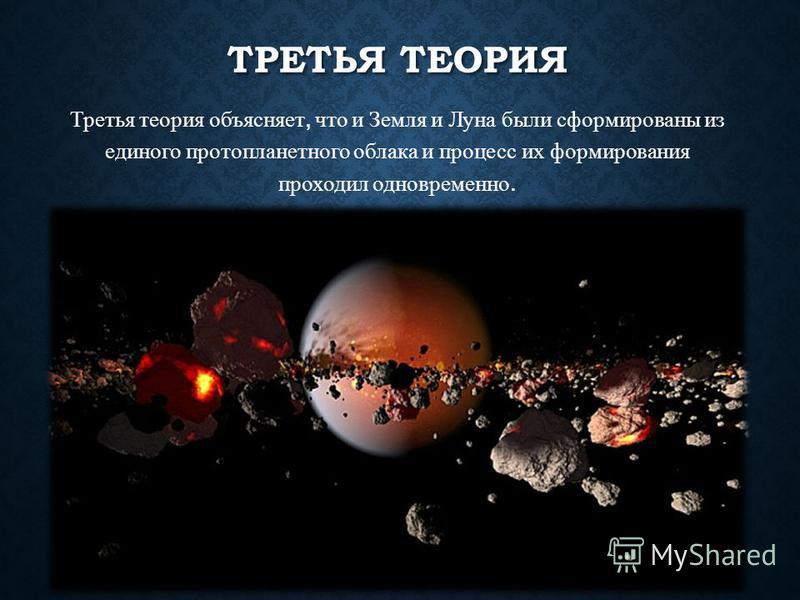 ТРЕТЬЯ ТЕОРИЯ Третья теория объясняет, что и Земля и Луна были сформированы из единого протопланетного облака и процесс их формирования проходил одновременно.