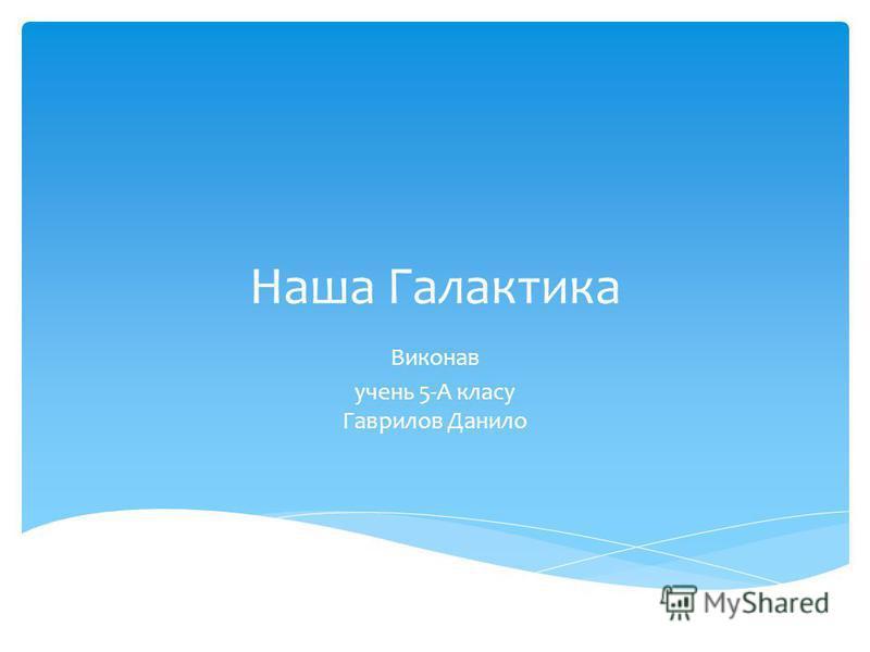 Наша Галактика Виконав учень 5-А класу Гаврилов Данило