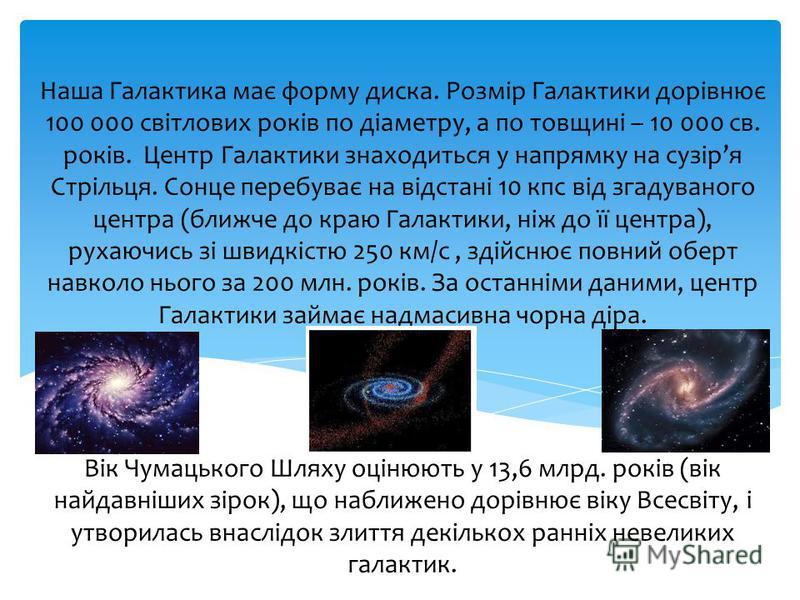 Наша Галактика має форму диска. Розмір Галактики дорівнює 100 000 світлових років по діаметру, а по товщині – 10 000 св. років. Центр Галактики знаходиться у напрямку на сузіря Стрільця. Сонце перебуває на відстані 10 кпс від згадуваного центра (ближ