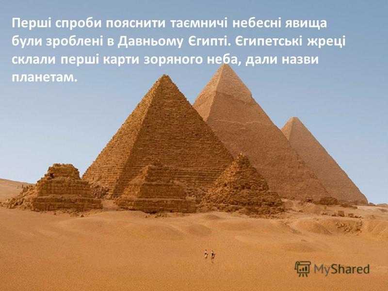 Перші спроби пояснити таємничі небесні явища були зроблені в Давньому Єгипті. Єгипетські жреці склали перші карти зоряного неба, дали назви планетам.