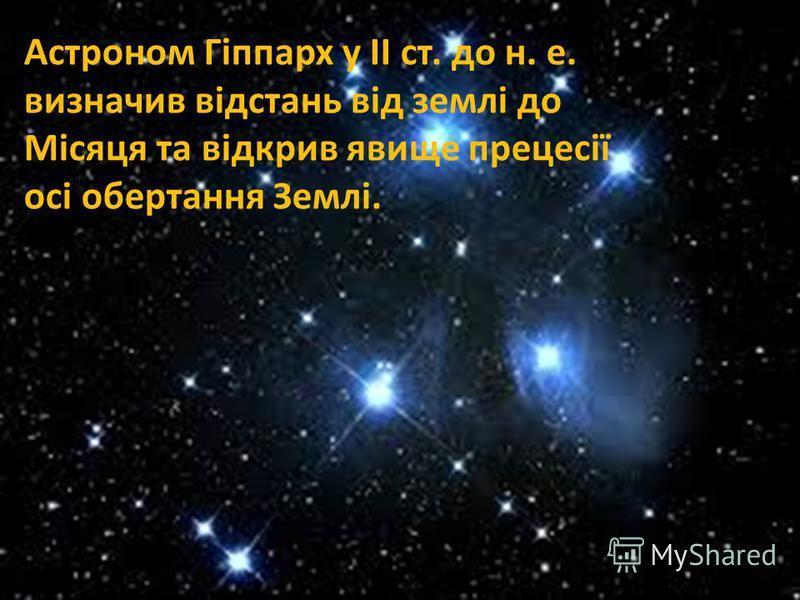 Астроном Гіппарх у ІІ ст. до н. е. визначив відстань від землі до Місяця та відкрив явище прецесії осі обертання Землі.
