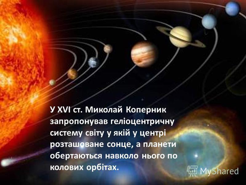 У XVI ст. Миколай Коперник запропонував геліоцентричну систему світу у якій у центрі розташоване сонце, а планети обертаються навколо нього по колових орбітах.