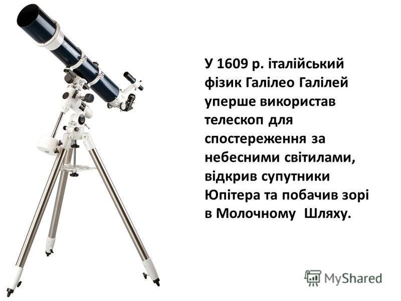 У 1609 р. італійський фізик Галілео Галілей уперше використав телескоп для спостереження за небесними світилами, відкрив супутники Юпітера та побачив зорі в Молочному Шляху.