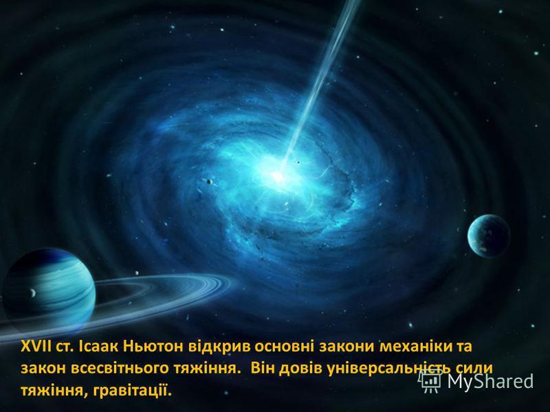 XVII ст. Ісаак Ньютон відкрив основні закони механіки та закон всесвітнього тяжіння. Він довів універсальність сили тяжіння, гравітації.