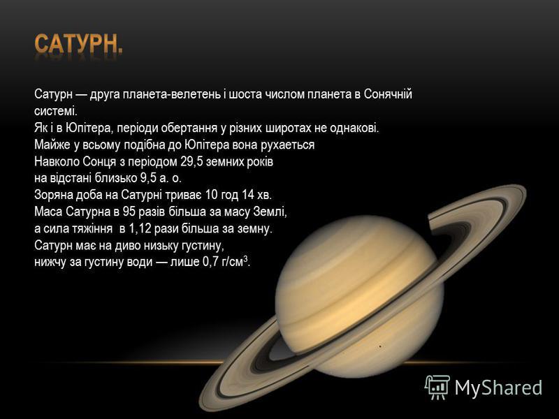Сатурн друга планета-велетень і шоста числом планета в Сонячній системі. Як і в Юпітера, періоди обертання у різних широтах не однакові. Майже у всьому подібна до Юпітера вона рухаеться Навколо Сонця з періодом 29,5 земних років на відстані близько 9