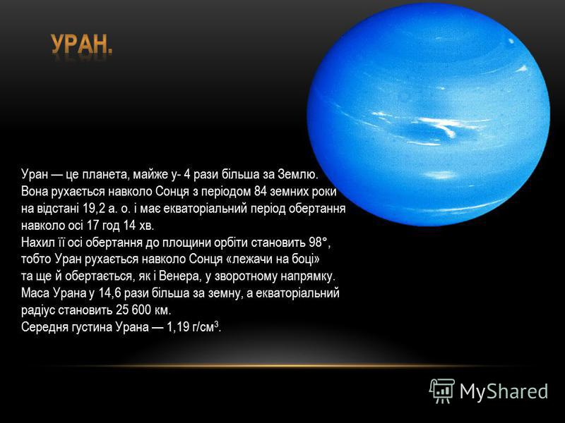 Уран це планета, майже у- 4 рази більша за Землю. Вона рухається навколо Сонця з періодом 84 земних роки на відстані 19,2 а. о. і має екваторіальний період обертання навколо осі 17 год 14 хв. Нахил її осі обертання до площини орбіти становить 98°,