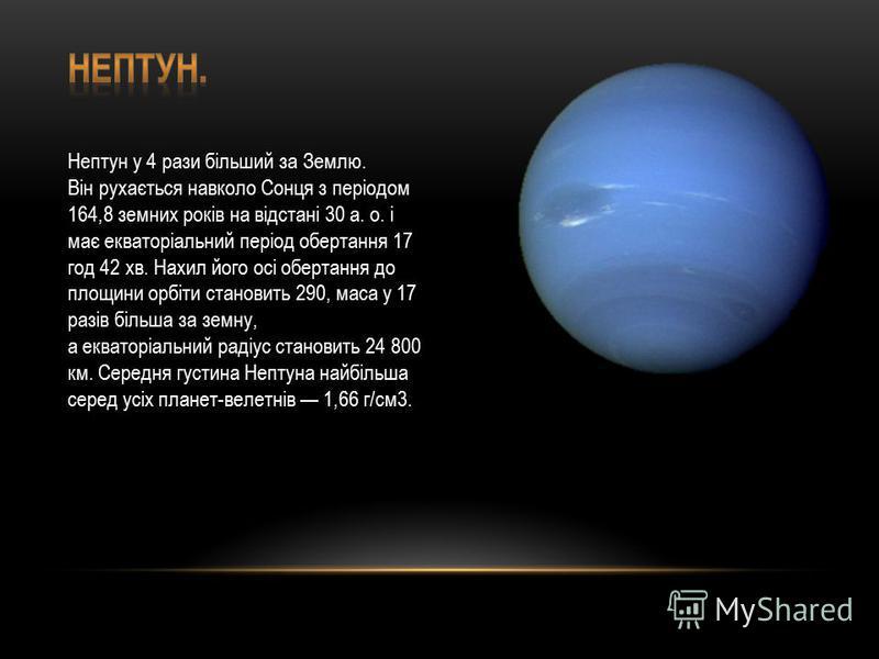 Нептун у 4 рази більший за Землю. Він рухається навколо Сонця з періодом 164,8 земних років на відстані 30 а. о. і має екваторіальний період обертання 17 год 42 хв. Нахил його осі обертання до площини орбіти становить 290, маса у 17 разів більша за
