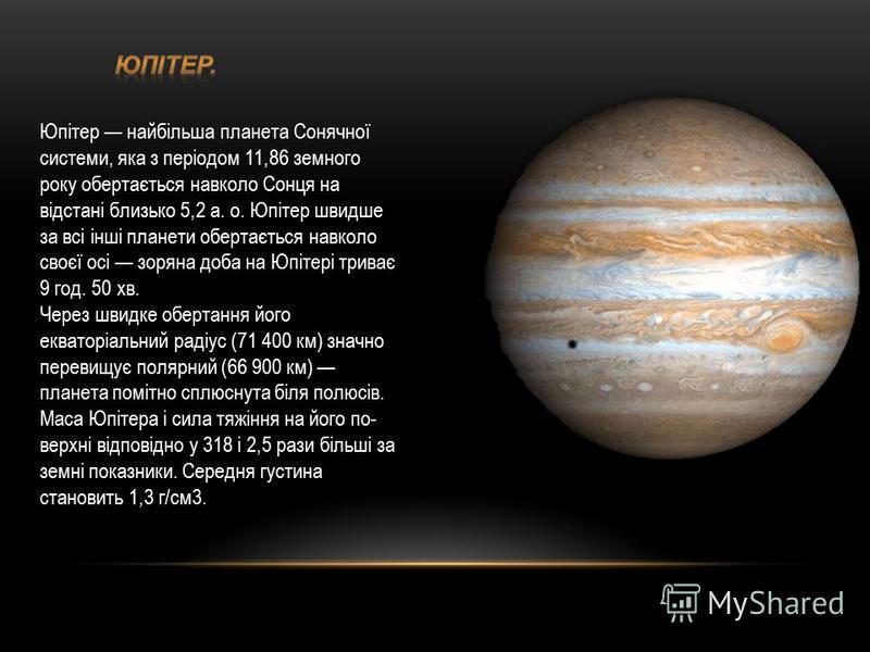 Юпітер найбільша планета Сонячної системи, яка з періодом 11,86 земного року обертається навколо Сонця на відстані близько 5,2 а. о. Юпітер швидше за всі інші планети обертається навколо своєї осі зоряна доба на Юпітері триває 9 год. 50 хв. Через шви