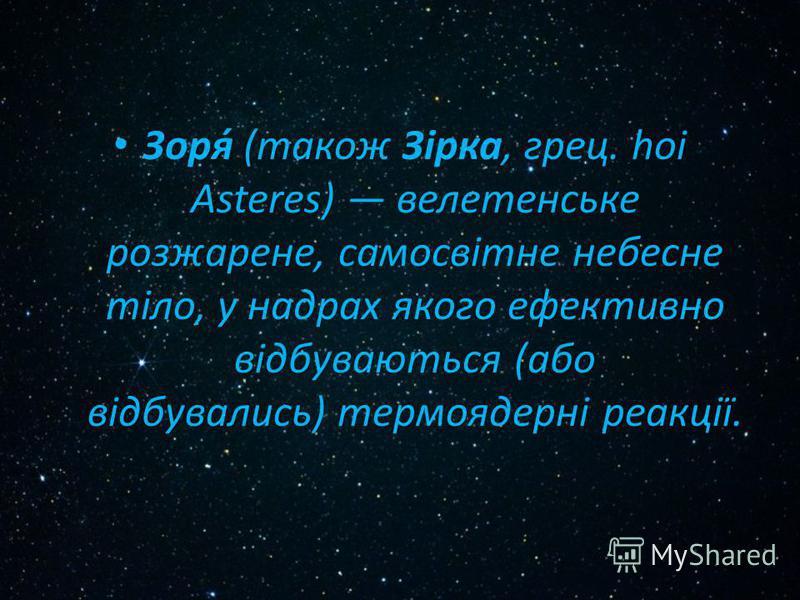 Зоря́ (також Зірка, грец. hoi Asteres) велетенське розжарене, самосвітне небесне тіло, у надрах якого ефективно відбуваються (або відбувались) термоядерні реакції.