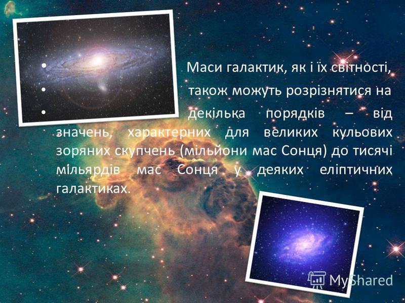 Маси галактик, як і їх світності, також можуть розрізнятися на декілька порядків – від значень, характерних для великих кульових зоряних скупчень (мільйони мас Сонця) до тисячі мільярдів мас Сонця у деяких еліптичних галактиках.