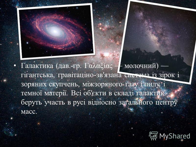 Гала́ктика (дав.-гр. Γαλαξίας молочний) гігантська, гравітаціно-зв'язана система із зірок і зоряних скупчень, міжзоряного газу і пилу, і темної матерії. Всі об'єкти в складі галактик беруть участь в русі відносно загального центру масс.