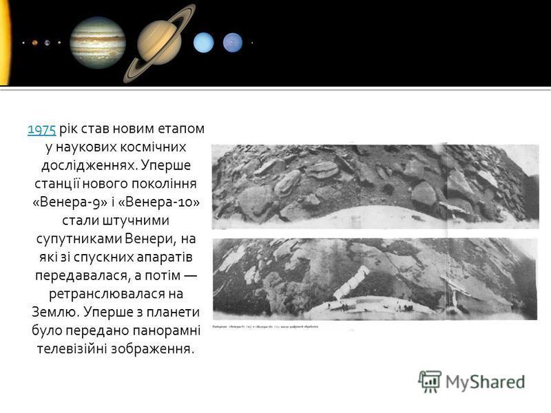 19751975 рік став новим етапом у наукових космічних дослідженнях. Уперше станції нового покоління «Венера-9» і «Венера-10» стали штучними супутниками Венери, на які зі спускних апаратів передавалася, а потім ретранслювалася на Землю. Уперше з планети