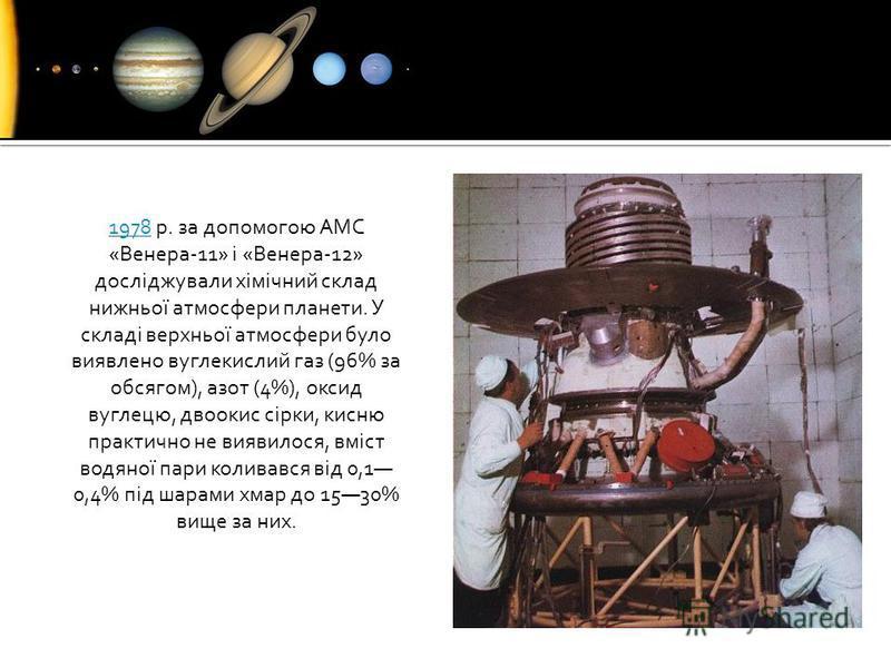 19781978 р. за допомогою АМС «Венера-11» і «Венера-12» досліджували хімічний склад нижньої атмосфери планети. У складі верхньої атмосфери було виявлено вуглекислий газ (96% за обсягом), азот (4%), оксид вуглецю, двоокис сірки, кисню практично не вияв