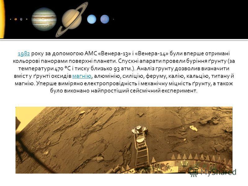 19821982 року за допомогою АМС «Венера-13» і «Венера-14» були вперше отримані кольорові панорами поверхні планети. Спускні апарати провели буріння ґрунту (за температури 470 °C і тиску близько 93 атм.). Аналіз грунту дозволив визначити вміст у ґрунті
