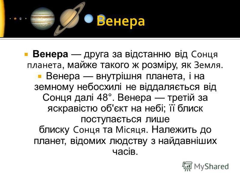 Венера друга за відстанню від Сонця планета, майже такого ж розміру, як Земля. Венера внутрішня планета, і на земному небосхилі не віддаляється від Сонця далі 48°. Венера третій за яскравістю об'єкт на небі; її блиск поступається лише блиску Сонця та