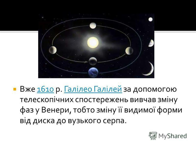 Вже 1610 р. Галілео Галілей за допомогою телескопічних спостережень вивчав зміну фаз у Венери, тобто зміну її видимої форми від диска до вузького серпа.1610Галілео Галілей