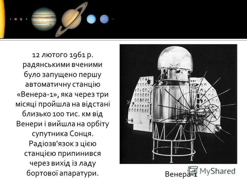 12 лютого 1961 р. радянськими вченими було запущено першу автоматичну станцію «Венера-1», яка через три місяці пройшла на відстані близько 100 тис. км від Венери і вийшла на орбіту супутника Сонця. Радіозв'язок з цією станцією припинився через вихід