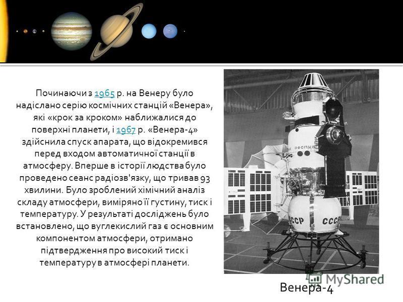 Починаючи з 1965 р. на Венеру було надіслано серію космічних станцій «Венера», які «крок за кроком» наближалися до поверхні планети, і 1967 р. «Венера-4» здійснила спуск апарата, що відокремився перед входом автоматичної станції в атмосферу. Вперше в