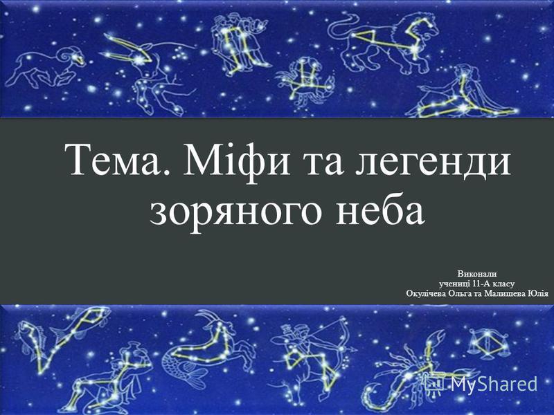 Тема. Міфи та легенди зоряного неба Виконали учениці 11-А класу Окулічева Ольга та Малишева Юлія