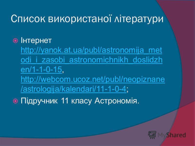 Список використаної літератури Інтернет http://yanok.at.ua/publ/astronomija_met odi_i_zasobi_astronomichnikh_doslidzh en/1-1-0-15, http://webcom.ucoz.net/publ/neopiznane /astrologija/kalendari/11-1-0-4; http://yanok.at.ua/publ/astronomija_met odi_i_z