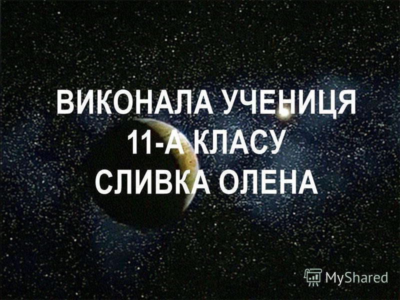 ВИКОНАЛА УЧЕНИЦЯ 11-А КЛАСУ СЛИВКА ОЛЕНА