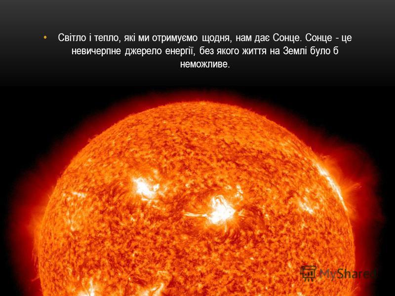 Світло і тепло, які ми отримуємо щодня, нам дає Сонце. Сонце - це невичерпне джерело енергії, без якого життя на Землі було б неможливе.