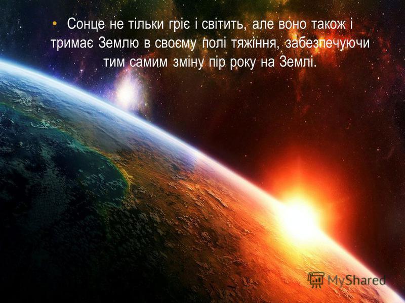 Сонце не тільки гріє і світить, але воно також і тримає Землю в своєму полі тяжіння, забезпечуючи тим самим зміну пір року на Землі.