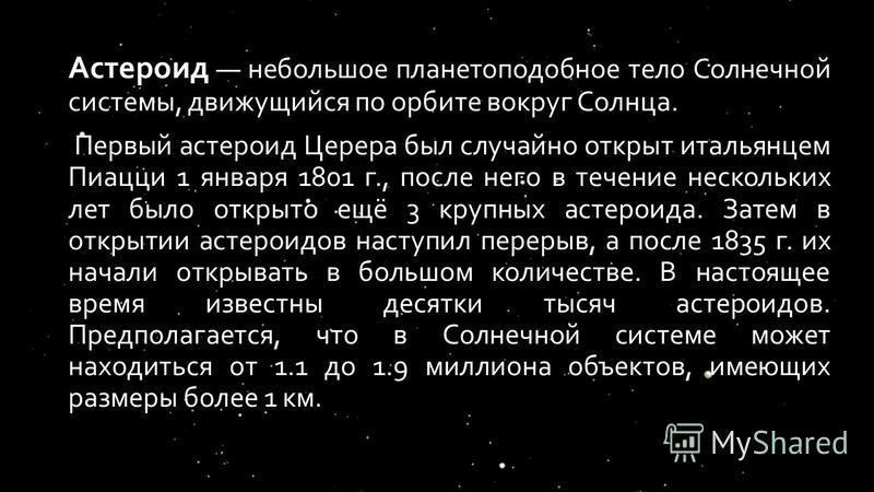 Астероид небольшое планетоподобное тело Солнечной системы, движущийся по орбите вокруг Солнца. Первый астероид Церера был случайно открыт итальянцем Пиацци 1 января 1801 г., после него в течение нескольких лет было открыто ещё 3 крупных астероида. За