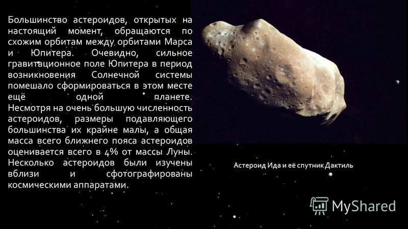 Большинство астероидов, открытых на настоящий момент, обращаются по схожим орбитам между орбитами Марса и Юпитера. Очевидно, сильное гравитационное поле Юпитера в период возникновения Солнечной системы помешало сформироваться в этом месте ещё одной п