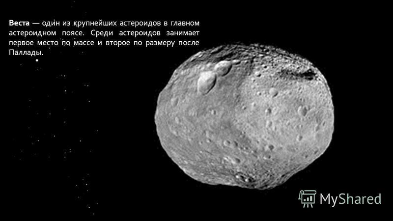 Веста один из крупнейших астероидов в главном астероидном поясе. Среди астероидов занимает первое место по массе и второе по размеру после Паллады.