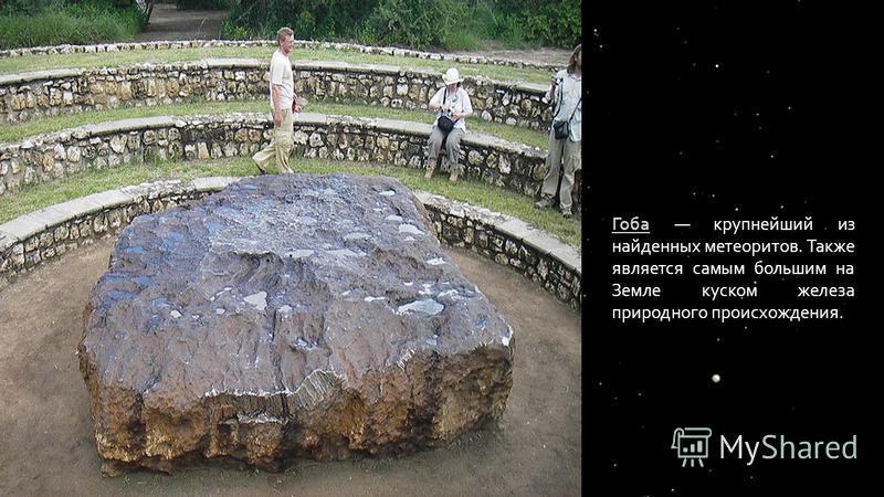 Гоба Гоба крупнейший из найденных метеоритов. Также является самым большим на Земле куском железа природного происхождения.