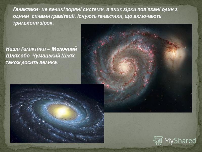 Наша Галактика – Молочний Шлях або Чумацький Шлях, також досить велика. Галактики - це великі зоряні системи, в яких зірки пов'язані один з одним силами гравітації. Існують галактики, що включають трильйони зірок.
